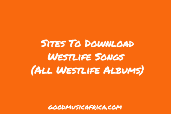 Sites To Download Westlife Songs _ All Westlife Albums _ good music Africa