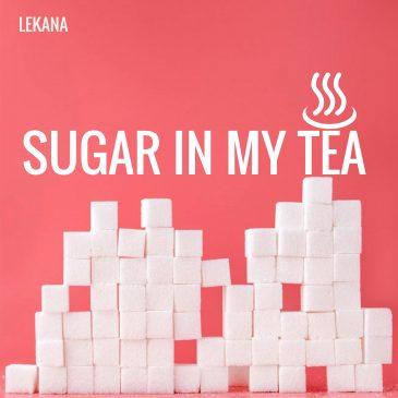 SUGAR IN MY TEA – Lekana